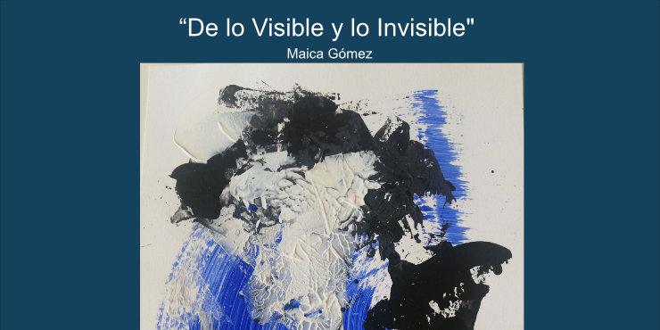 «De lo visible a lo invisible» Maica Gómez